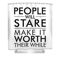 People Will Stare, Make It Worth Their While - Minimalist Print - Typography - Quote Poster Shower Curtain