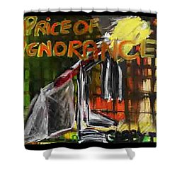 Price Of Ignorance Shower Curtain
