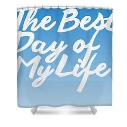 The Best Day Of My Life Shower Curtain