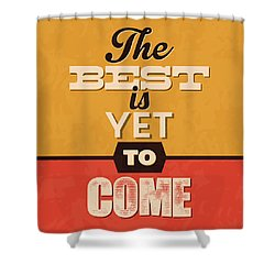 The Best Is Yet To Come Shower Curtain by Naxart Studio