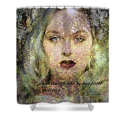 Though She Be But Little, She Is Fierce... Shower Curtain