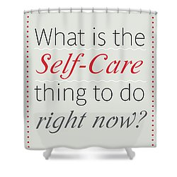 What Is The Self-care Thing To Do Right Now? Shower Curtain