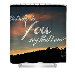 Who Do You Say That I Am Shower Curtain