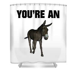 You're An Ass Shower Curtain