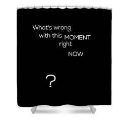 Wrong With This Moment Right Now - Black Shower Curtain