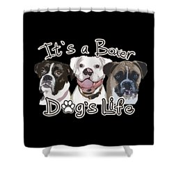It's A Boxer Dog's Life Shower Curtain