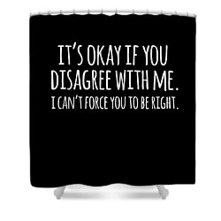 Its Okay If You Disagree With Me Shower Curtain