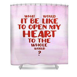 Open My Heart To The Whole World Shower Curtain