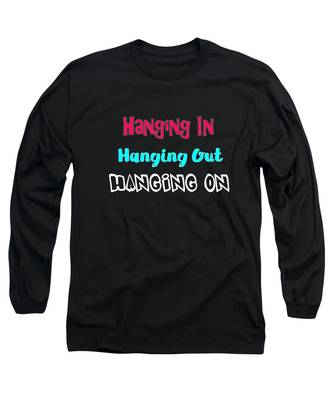 Hanging In Hanging Out Hanging On Long Sleeve T-Shirt