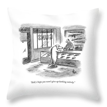 Still, I Hope You Won't Give Up Barking Entirely Throw Pillow
