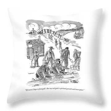 Of Course I Hope To Find Gold.  But My Real Goal Throw Pillow