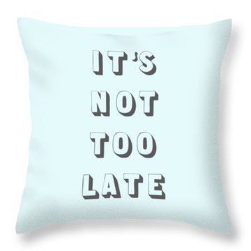 Its Not Too Late Throw Pillow