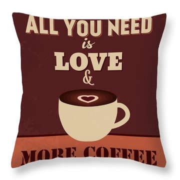 All You Need Is Love And More Coffee Throw Pillow