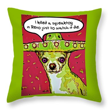 Chihuahua - I Killed A Squeaktoy In Reno Throw Pillow