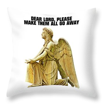 Dear Lord, Please Make Them All Go Away Throw Pillow