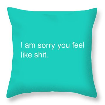 I Am Sorry You Feel Like Shit- Greeting Card Throw Pillow