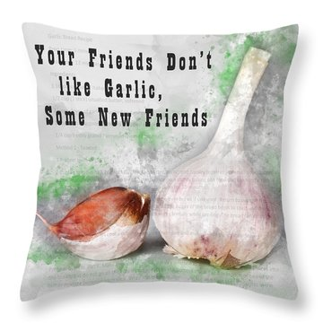 If Your Friends Dont Like Garlic, Get Some New Friends Throw Pillow