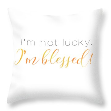 I'm Not Lucky. I'm Blessed. Throw Pillow