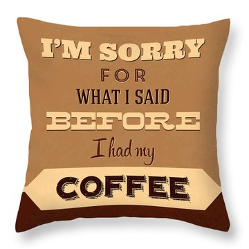 I'm Sorry For What I Said Before Coffee Throw Pillow