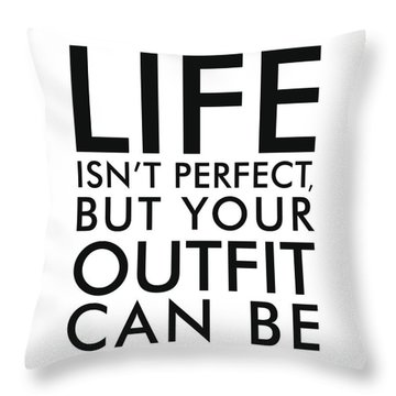 Life Isn't Perfect, But Your Outfit Can Be Throw Pillow
