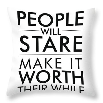 People Will Stare, Make It Worth Their While Throw Pillow