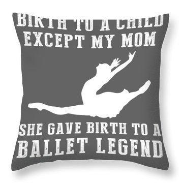 All Moms Gave Birth A Child My Mom Gave Birth A Ballet Legend Throw Pillow