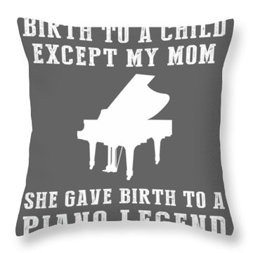All Moms Gave Birth A Child My Mom Gave Birth A Piano Legend Throw Pillow