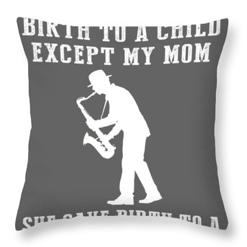 All Moms Gave Birth A Child My Mom Gave Birth A Saxophone Legend Throw Pillow