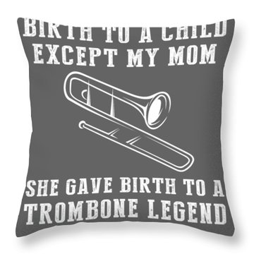 All Moms Gave Birth A Child My Mom Gave Birth A Trombone Legend Throw Pillow