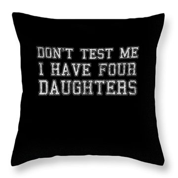 Throw Pillow featuring the digital art Dont Test Me I Have Four Daughters by Flippin Sweet Gear