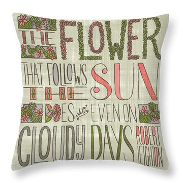 The Flower That Follows The Sun Does So Even On Cloudy Days Robert Leighton Quote Throw Pillow