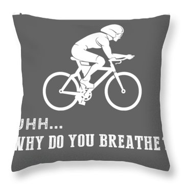 Why Do I Cycling Why Do You Breathe T-shirt Throw Pillow