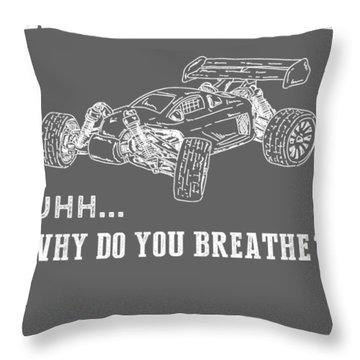 Why Do I Rc-car Why Do You Breathe T-shirt Throw Pillow