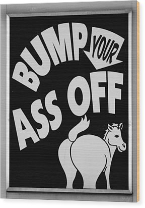 Bump Your Ass Off In Black And White Wood Print by Rob Hans
