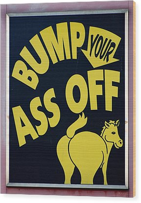 Bump Your Ass Off Wood Print by Rob Hans