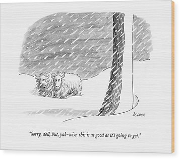 Sorry, Doll, But, Yak-wise, This Is As Good Wood Print by Jack Ziegler