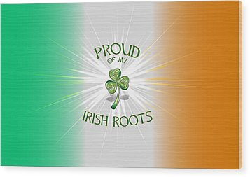 Proud Of My Irish Roots Wood Print by Ireland Calling