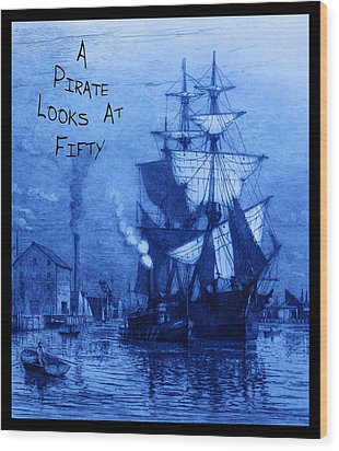 A Pirate Looks At Fifty Wood Print by John Stephens