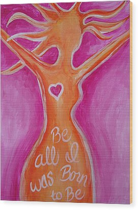 Be All I Was Born To Be Wood Print by Leslie Manley