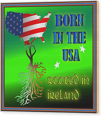 Born In The Usa Rooted In Ireland Wood Print by Ireland Calling