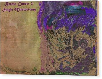 Breast Cancer 2 Single Mastectomy Wood Print by Sandra Pena de Ortiz