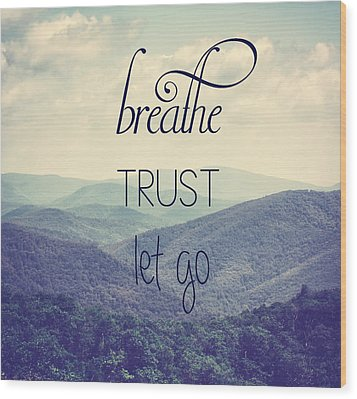 Breathe Trust Let Go Wood Print by Kim Hojnacki