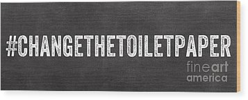 Change The Toilet Paper Wood Print by Linda Woods