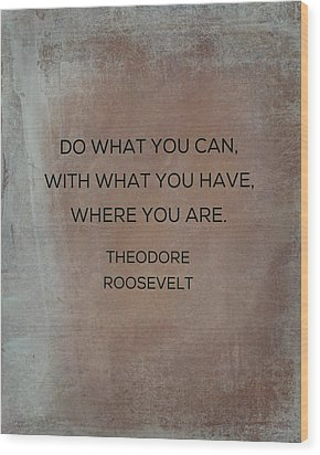 Do What You Can With What You Have Wood Print by Kim Fearheiley