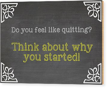 Do You Feel Like Quitting - Think About Why You Started - Inspirational Quote Wood Print by Art Photography