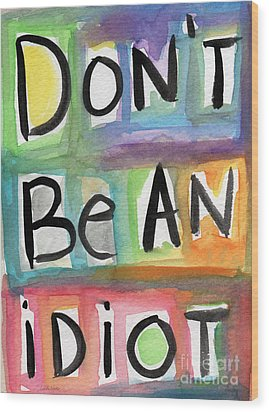 Don't Be An Idiot Wood Print by Linda Woods