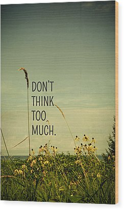 Don't Think Too Much Wood Print by Olivia StClaire