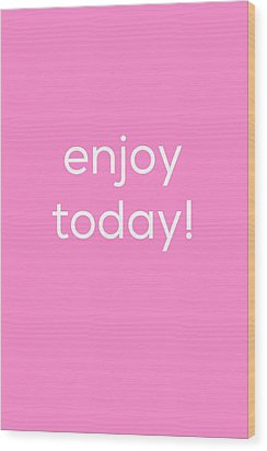 Enjoy Today Wood Print by Kim Fearheiley