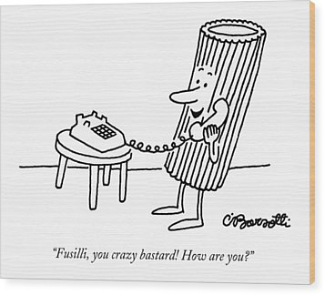 Fusilli, You Crazy Bastard! How Are You? Wood Print by Charles Barsotti