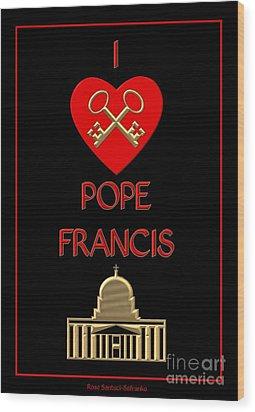 I Love Pope Francis Wood Print by Rose Santuci-Sofranko